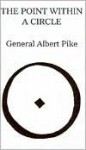 The Point Within The Circle: Freemasonry Veiled In Allegory And Illustrated By Symbols - Albert Pike