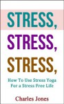 STRESS, STRESS, STRESS: How To Use Stress Yoga For a Stress Free Life (Yoga Stress, Stress Free) - Charles Jones
