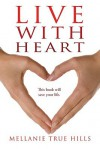 Live with Heart: This Book Will Save Your Life - Hills Mellanie True