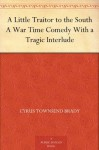 A Little Traitor to the South A War Time Comedy With a Tragic Interlude - Cyrus Townsend Brady, C. E. Hooper, A. D. Rahn