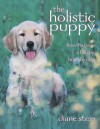 The Holistic Puppy: How to Have a Happy, Healthy Dog - Diane Stein