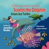 Adventures with Scarlet the Dolphin: Green Sea Turtles - Jennifer Wallis, Swapan Debnath
