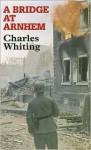 A Bridge At Arnhem - Charles Whiting