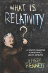 What Is Relativity?: An Intuitive Introduction to Einstein's Ideas, and Why They Matter - Jeffrey Bennett