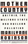 Mother Country: Britain, the Welfare State, and Nuclear Pollution - Marilynne Robinson