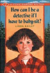 How Can I Be a Detective If I Have to Baby-Sit? - Linda Bailey