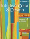 Intuitive Color & Design: Adventures In Art Quilting - Jean Wells