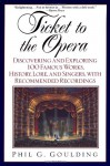 Ticket to the Opera: Discovering and Exploring 100 Famous Works, History, Lore, and Singers, with Recommended Recordings - Phil G. Goulding