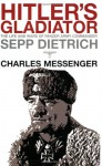Hitler's Gladiator: The Life and Wars of Panzer Army Commander Sepp Dietrich - Charles Messenger