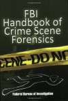 FBI Handbook of Crime Scene Forensics - Federal Bureau of Investigation