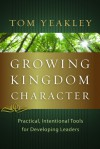Growing Kingdom Character: Practical, Intentional Tools for Developing Leaders - Tom Yeakley, Kevin Leman