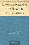 Memoirs of Casanova - Volume 08: Convent Affairs - Giacomo Casanova, Arthur Machen