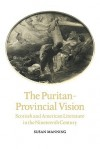 The Puritan-Provincial Vision: Scottish and American Literature in the Nineteenth Century - Susan Manning