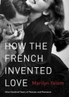How the French Invented Love: Nine Hundred Years of Passion and Romance - Marilyn Yalom, T.B.A.