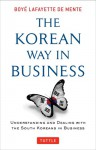 The Korean Way In Business: Understanding and Dealing with the South Koreans in Business - Boyé Lafayette de Mente