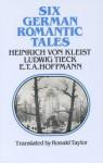 Six German Romantic Tales - Heinrich von Kleist, Johann Ludwig Tieck, E.T.A. Hoffmann