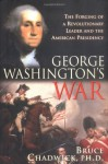 George Washington's War: The Forging of a Man, a Presidency and a Nation - Bruce Chadwick