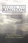 Seeking the Kingdom: The Sermon on the Mount Made Practical for Today - David S. Dockery, David E. Garland
