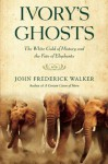 Ivory's Ghosts: The White Gold of History and the Fate of Elephants - John Walker