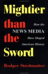 Mightier Than The Sword: How The News Media Have Shaped American History - Rodger Streitmatter