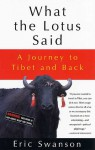 What the Lotus Said: A Journey to Tibet and Back - Eric Swanson