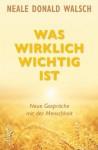 Was wirklich wichtig ist: Neue Gespräche mit der Menschheit (German Edition) - Neale Donald Walsch