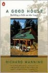 A Good House: Building a Life on the Land - Richard Manning