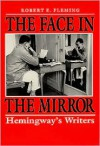 The Face in the Mirror: Hemingway's Writers - Robert E. Fleming