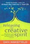 Releasing the Creative Spirit : Unleashing the Creativity in Your Life - Dan Wakefield