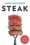 Steak: One Man's Search for the World's Tastiest Piece of Beef - Mark Schatzker