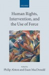 Human Rights, Intervention, and the Use of Force - Philip Alston, Euan Macdonald