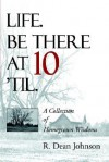 Life. Be There at 10 'Til.: A Collection of Homegrown Wisdoms - R. Dean Johnson