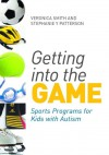 Getting Into the Game: Sports Programs for Kids with Autism - Veronica Smith, Stephanie Patterson