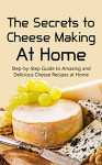 The Secrets to Cheese Making At Home: Step-by-Step Guide to Amazing and Delicious Cheese Recipes at Home - Brittany Davis, Cheese Making, Cheese Recipes, Cheese, Cheese Guide, Recipes, Home Made, Cookbook