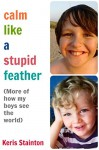 Calm Like a Stupid Feather: More of how my boys see the world - Keris Stainton