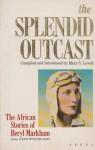 The Splendid Outcast: Beryl Markham's African Stories - Beryl Markham