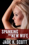 Spanking His New Wife - Jade K. Scott