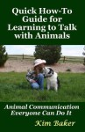 Quick How-To Guide for Learning to Talk with Animals: Animal Communication Everyone Can Do It - Kim Baker