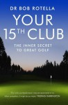 Your 15th Club: The Inner Secret to Great Golf - Bob Rotella
