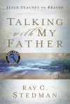 Talking with My Father: Jesus Teaches on Prayer - Ray C. Stedman