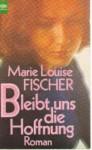 Bleibt uns die Hoffnung - Marie Louise Fischer