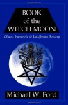 Book of the Witch Moon: Chaos, Vampiric & Luciferian Sorcery, The Choronzon Edition - Michael W. Ford