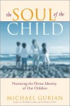 The Soul Of The Child: Nurturing The Divine Identity Of Our Children - Michael Gurian