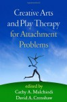 Creative Arts and Play Therapy for Attachment Problems - Cathy A. Malchiodi, David A. Crenshaw