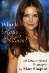 Who is Katie Holmes?: An Unauthorized Biography - Marc Shapiro