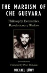 The Marxism of Che Guevara: Philosophy, Economics, Revolutionary Warfare - Michael Löwy, Peter McLaren, Ronald H. Chilcote