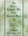 To Live Until We Say Good Bye - Elisabeth Kübler-Ross