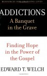 Addictions: A Banquet in the Grave: Finding Hope in the Power of the Gospel (Resources for Changing Lives) - Edward T. Welch