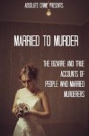 Married to Murder: The Bizarre and True Accounts of People Who Married Murderers - William Webb