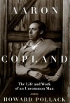 Aaron Copland : The Life and Work of an Uncommon Man - Howard Pollack